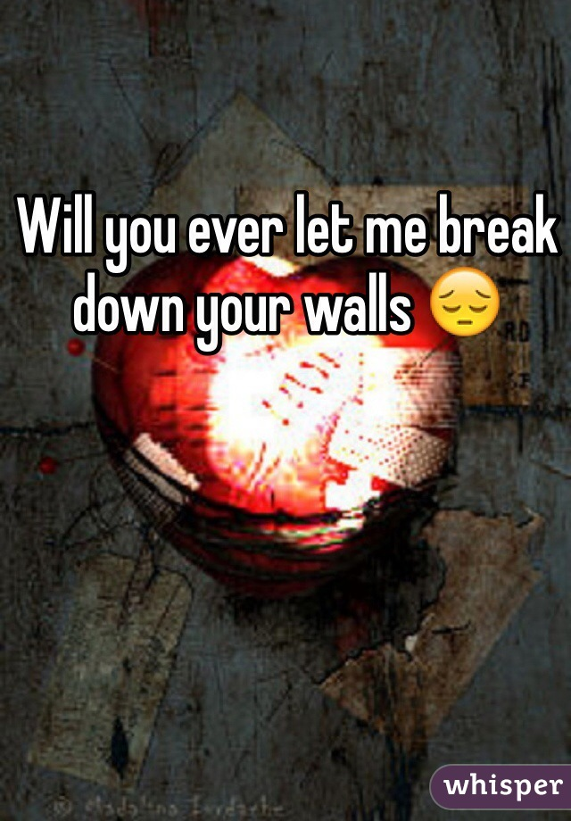 Will you ever let me break down your walls 😔