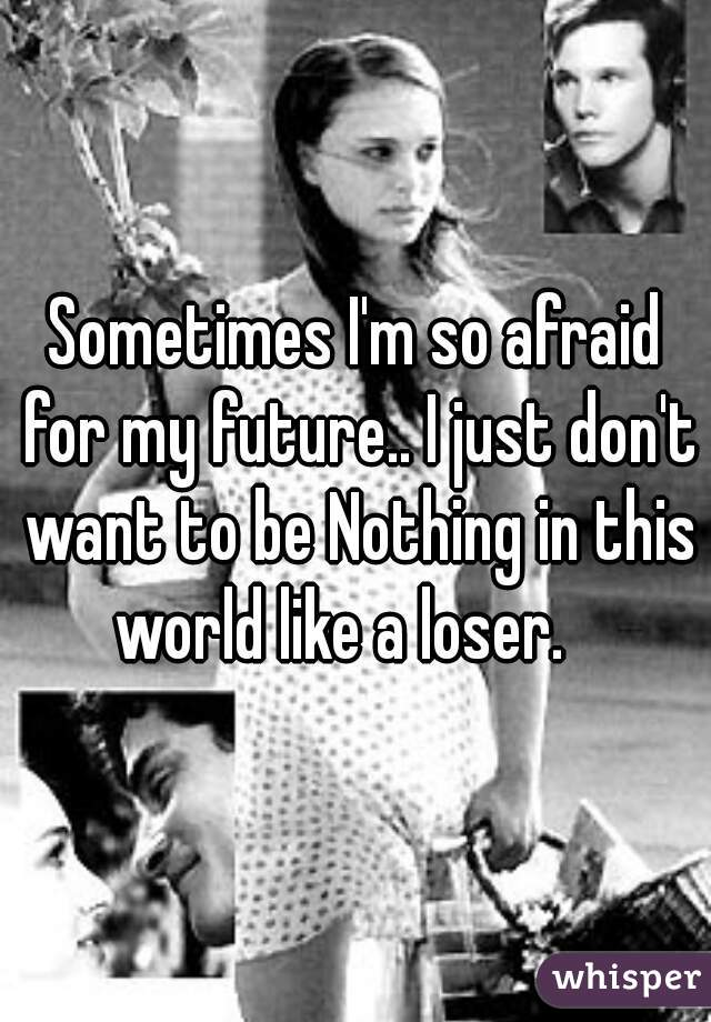Sometimes I'm so afraid for my future.. I just don't want to be Nothing in this world like a loser.