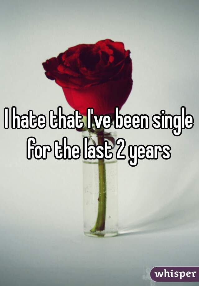 I hate that I've been single for the last 2 years