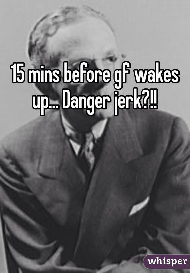 15 mins before gf wakes up... Danger jerk?!!