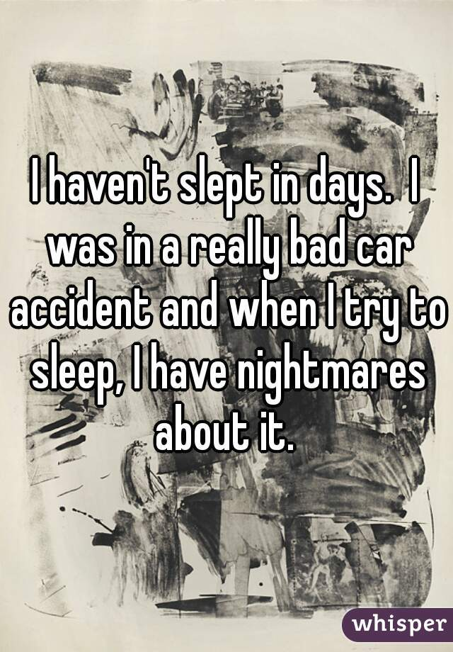 I haven't slept in days.  I was in a really bad car accident and when I try to sleep, I have nightmares about it.
