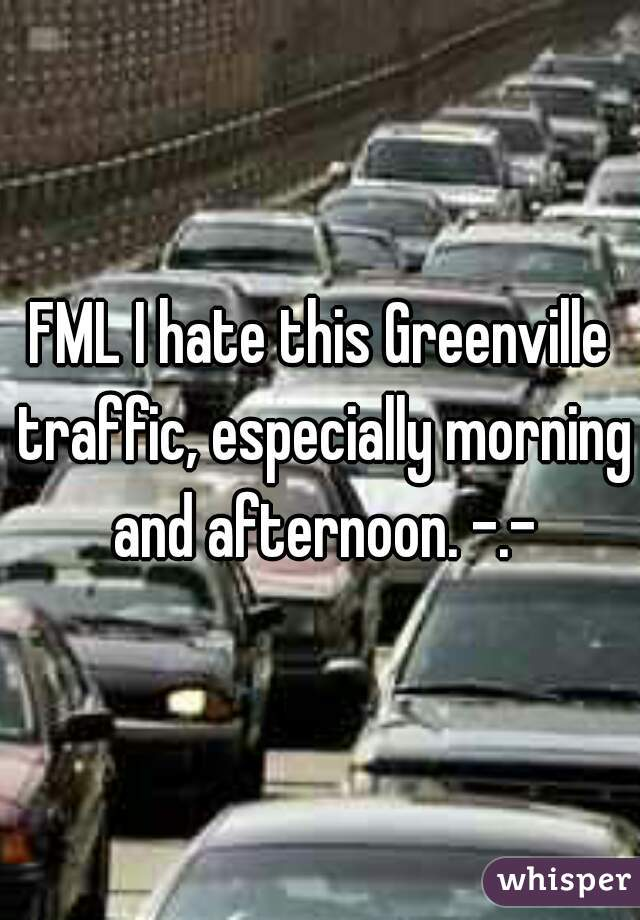 FML I hate this Greenville traffic, especially morning and afternoon. -.-