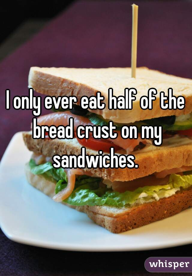 I only ever eat half of the bread crust on my sandwiches.