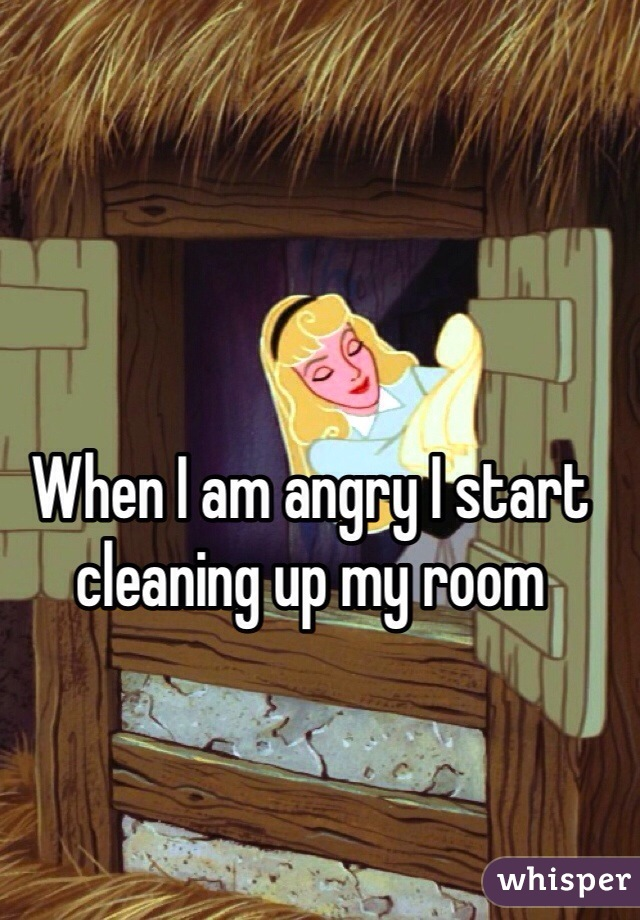 When I am angry I start cleaning up my room