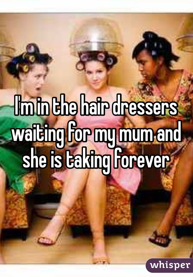 I'm in the hair dressers waiting for my mum and she is taking forever
