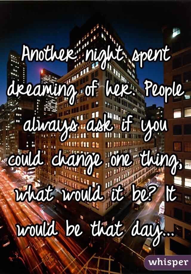 Another night spent dreaming of her. People always ask if you could change one thing, what would it be? It would be that day...