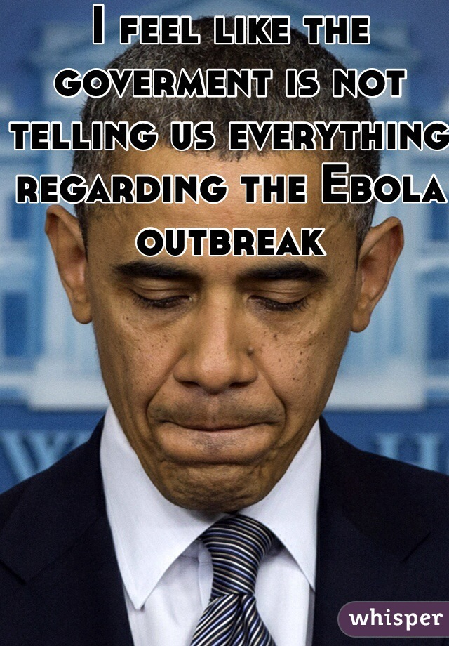 I feel like the goverment is not telling us everything regarding the Ebola outbreak