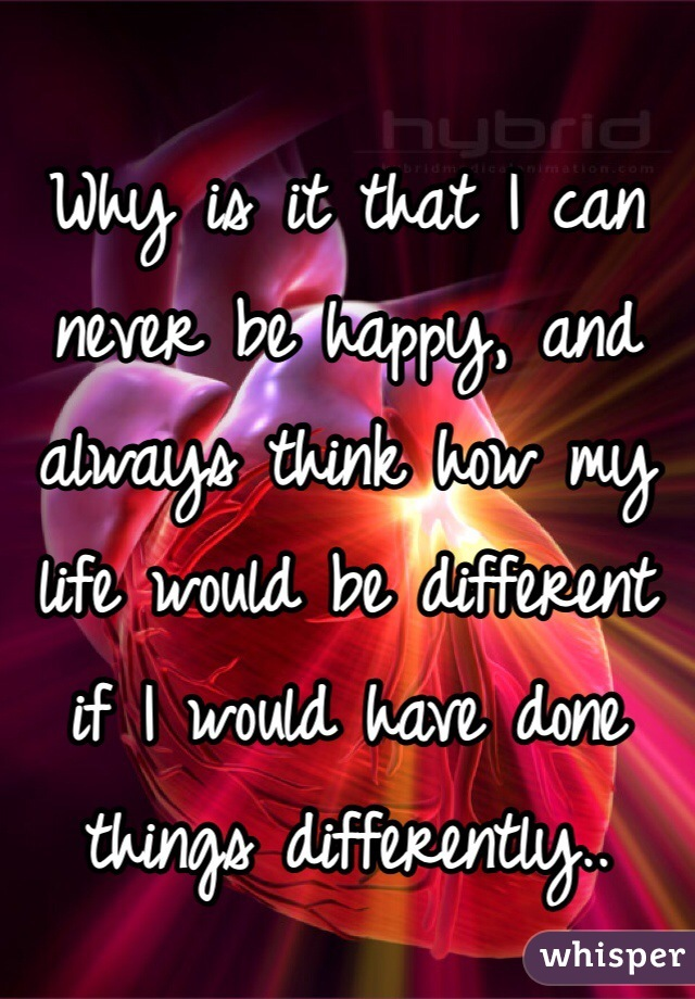 Why is it that I can never be happy, and always think how my life would be different if I would have done things differently..