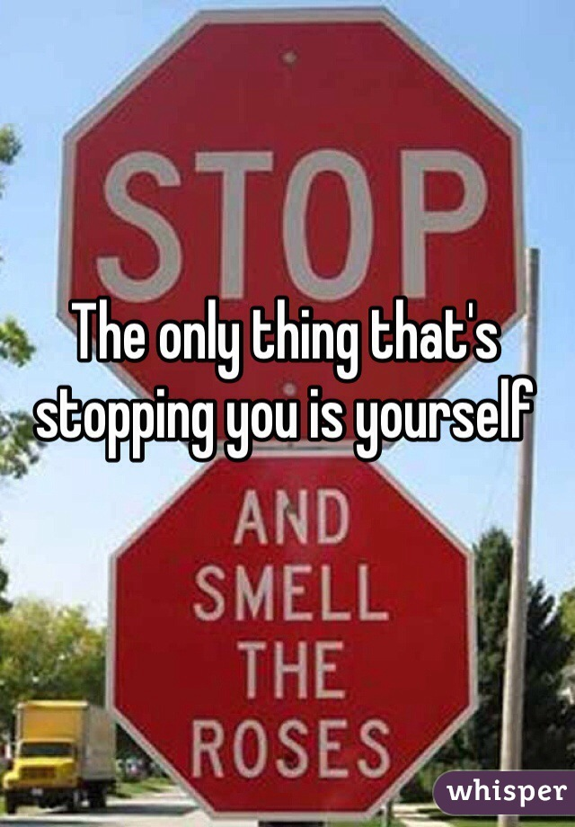 The only thing that's stopping you is yourself