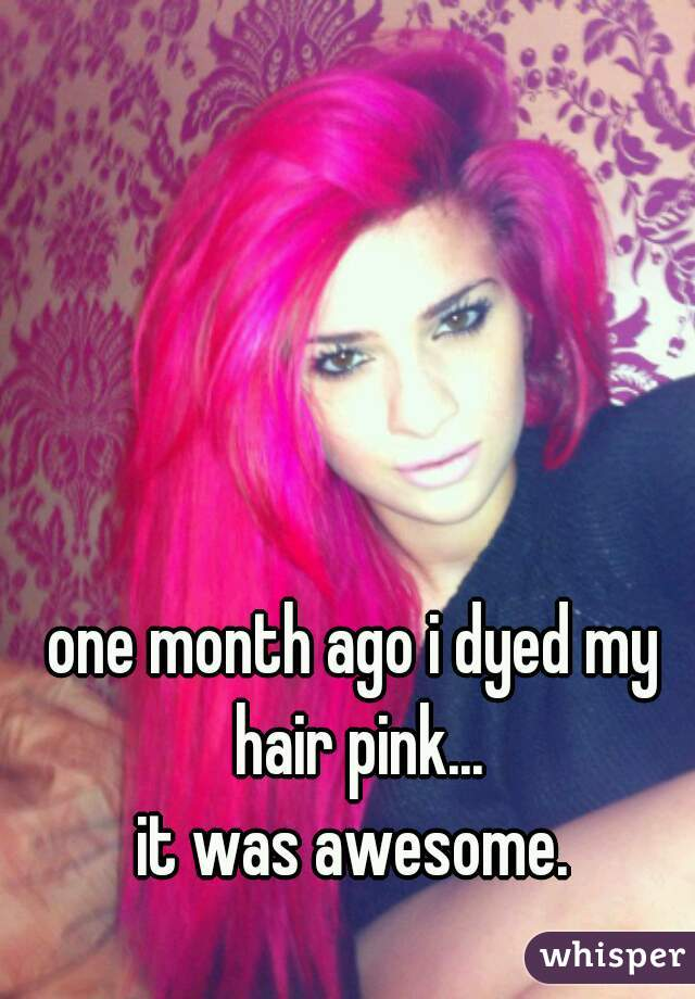 one month ago i dyed my hair pink... it was awesome.