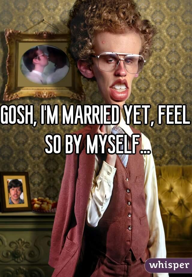 GOSH, I'M MARRIED YET, FEEL SO BY MYSELF...