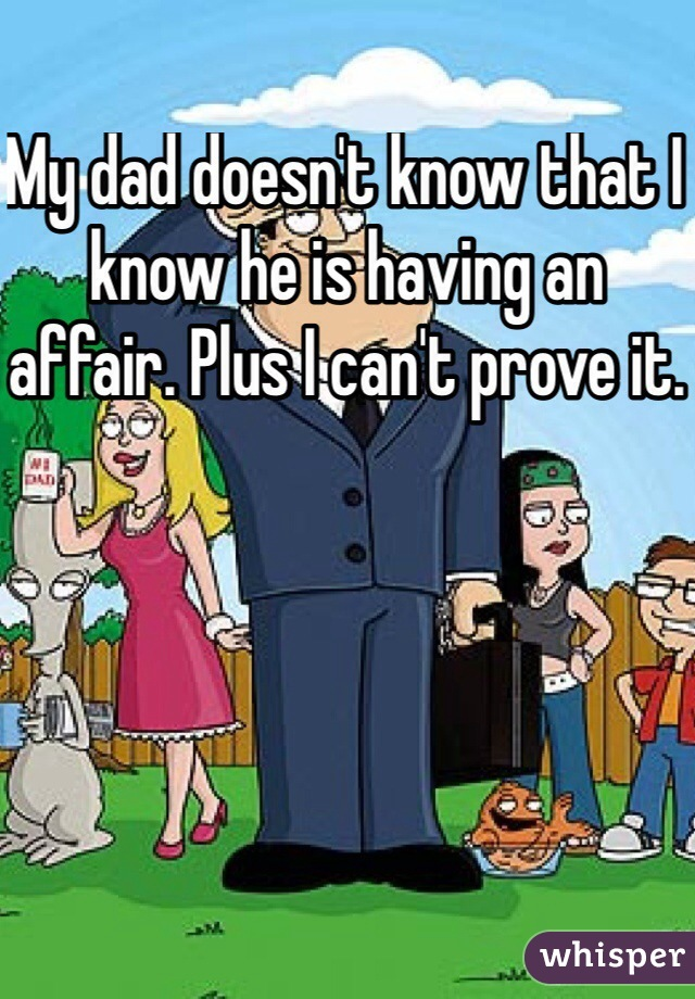 My dad doesn't know that I know he is having an affair. Plus I can't prove it.