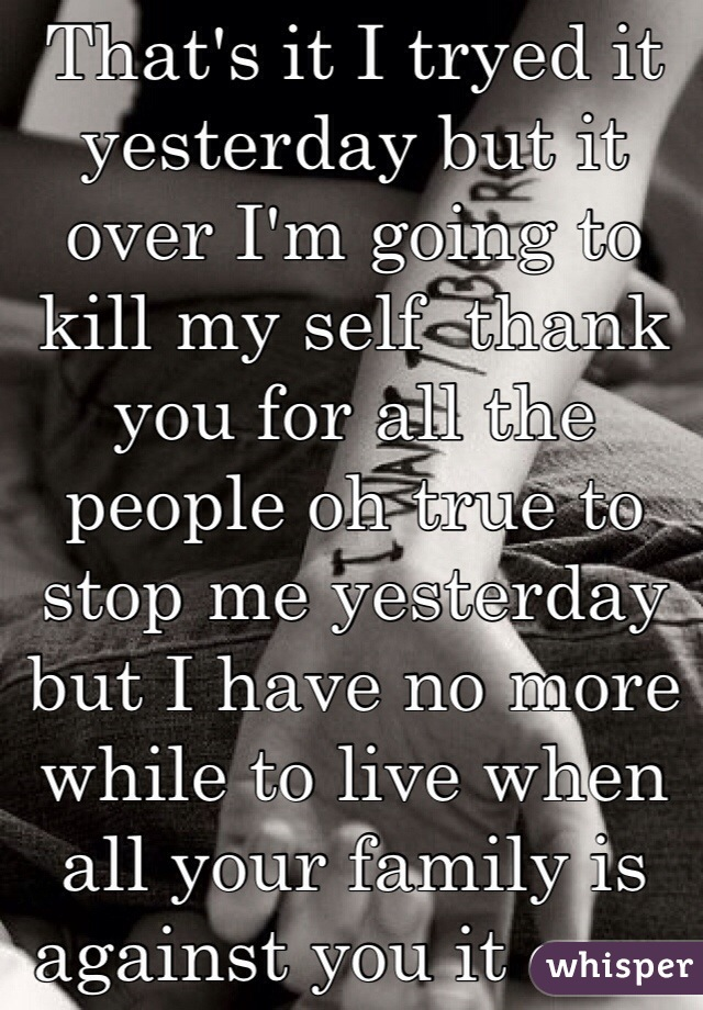 That's it I tryed it yesterday but it over I'm going to kill my self  thank you for all the people oh true to stop me yesterday  but I have no more while to live when all your family is against you it over no one can stop me it's I've my life is over good bye to all the good people on here that helped me but that what I want to do no one can stop me