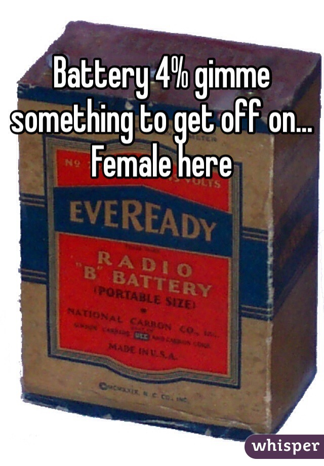 Battery 4% gimme something to get off on... Female here