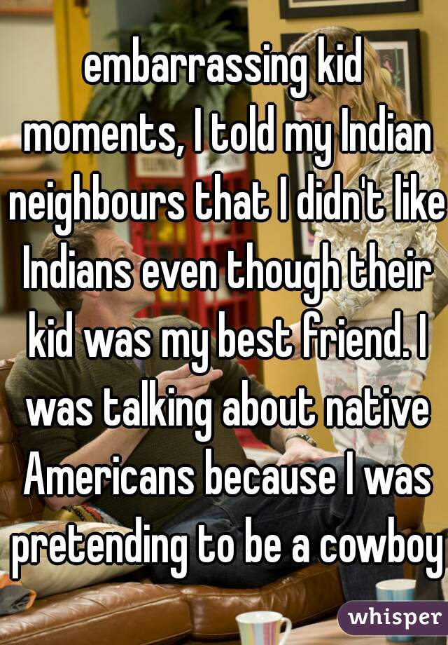 embarrassing kid moments, I told my Indian neighbours that I didn't like Indians even though their kid was my best friend. I was talking about native Americans because I was pretending to be a cowboy