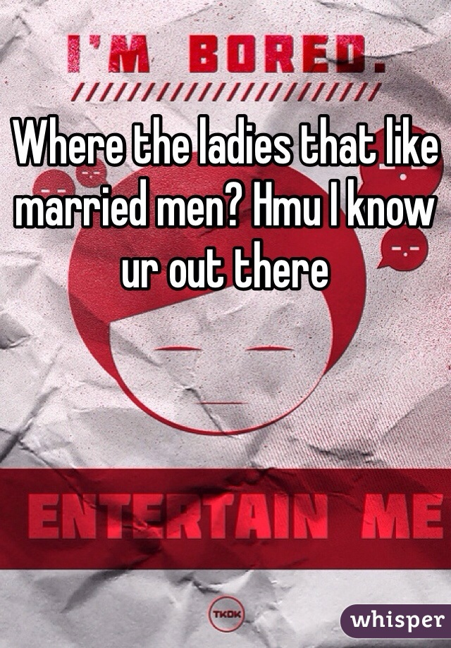 Where the ladies that like married men? Hmu I know ur out there