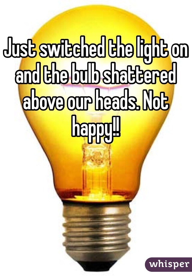 Just switched the light on and the bulb shattered above our heads. Not happy!!
