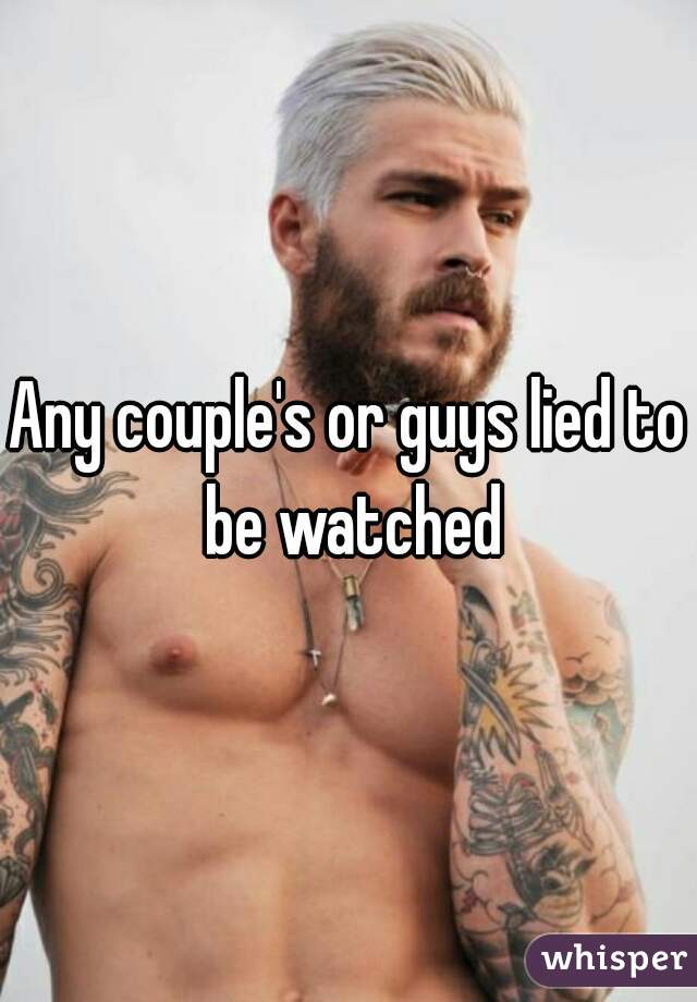 Any couple's or guys lied to be watched