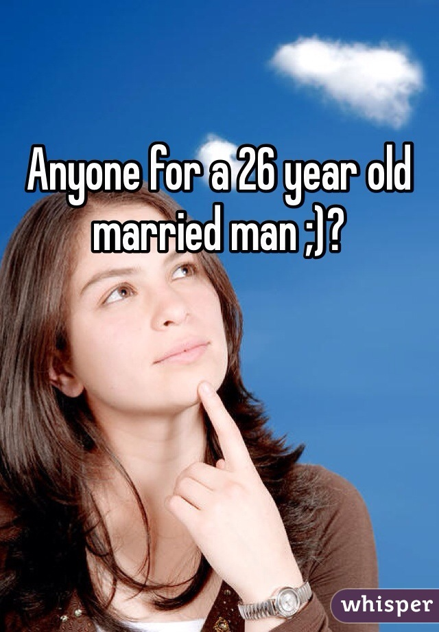Anyone for a 26 year old married man ;)?