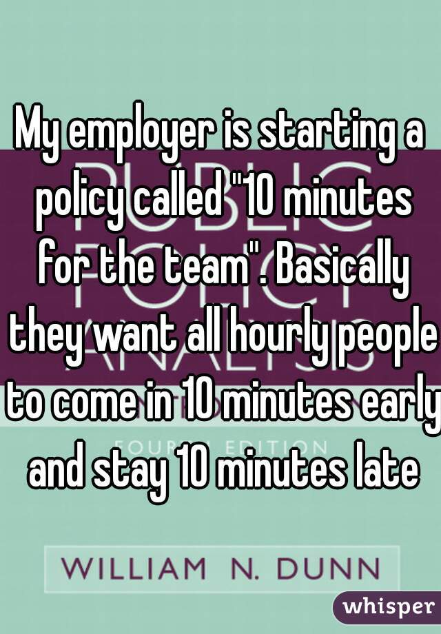 "My employer is starting a policy called ""10 minutes for the team"". Basically they want all hourly people to come in 10 minutes early and stay 10 minutes late"