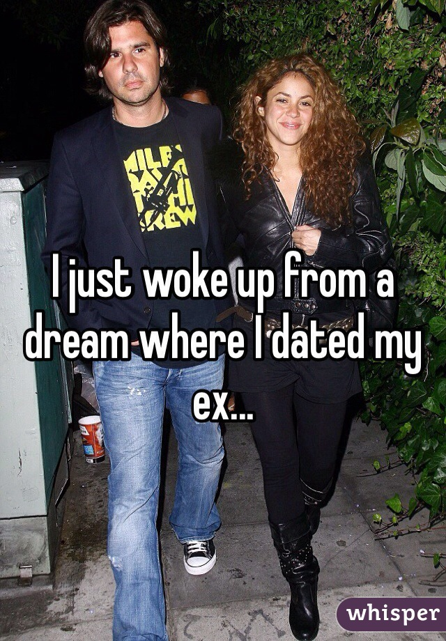 I just woke up from a dream where I dated my ex...