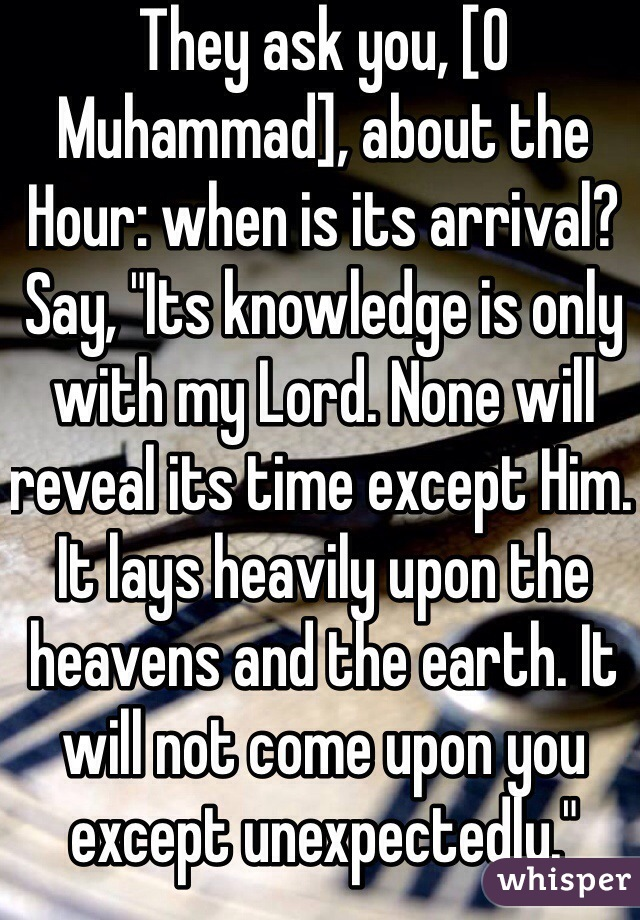"""They ask you, [O Muhammad], about the Hour: when is its arrival? Say, """"Its knowledge is only with my Lord. None will reveal its time except Him. It lays heavily upon the heavens and the earth. It will not come upon you except unexpectedly."""""""