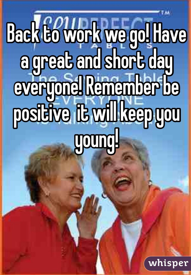 Back to work we go! Have a great and short day everyone! Remember be positive  it will keep you young!