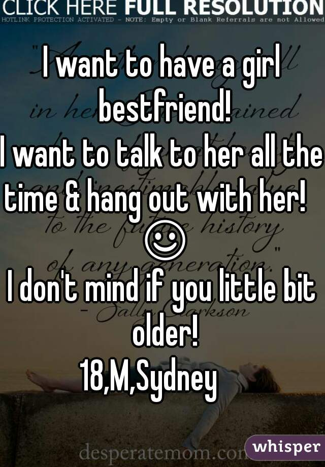 I want to have a girl bestfriend! I want to talk to her all the time & hang out with her!    ☺ I don't mind if you little bit older! 18,M,Sydney