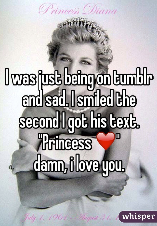 "I was just being on tumblr and sad. I smiled the second I got his text.  ""Princess ❤️""  damn, i love you."