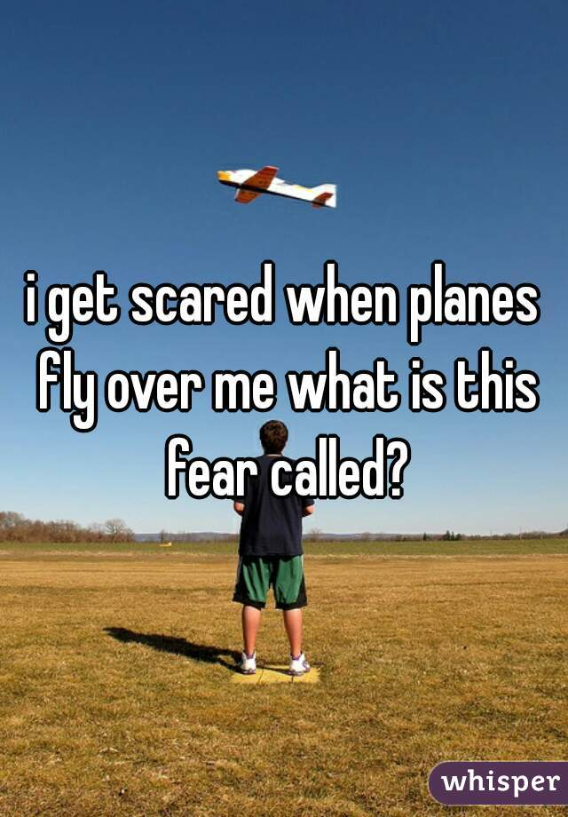 i get scared when planes fly over me what is this fear called?