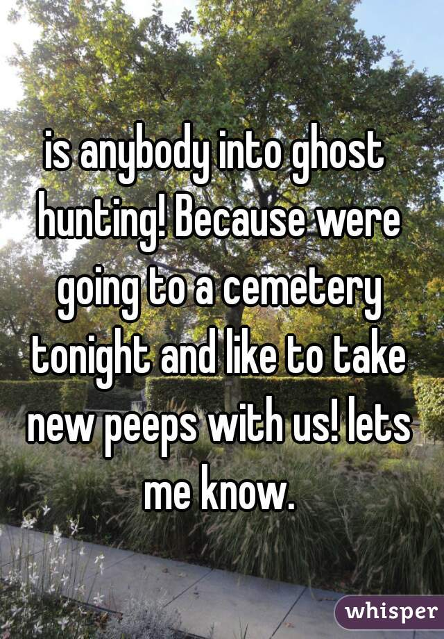 is anybody into ghost hunting! Because were going to a cemetery tonight and like to take new peeps with us! lets me know.