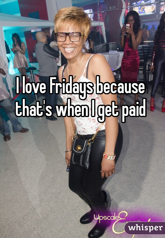 I love Fridays because that's when I get paid