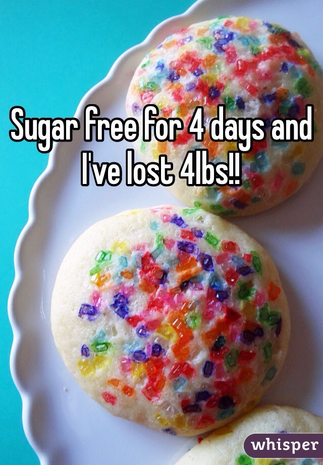 Sugar free for 4 days and I've lost 4lbs!!