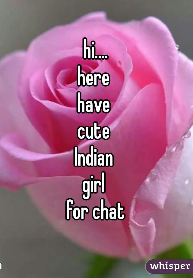 hi.... here  have  cute  Indian  girl  for chat