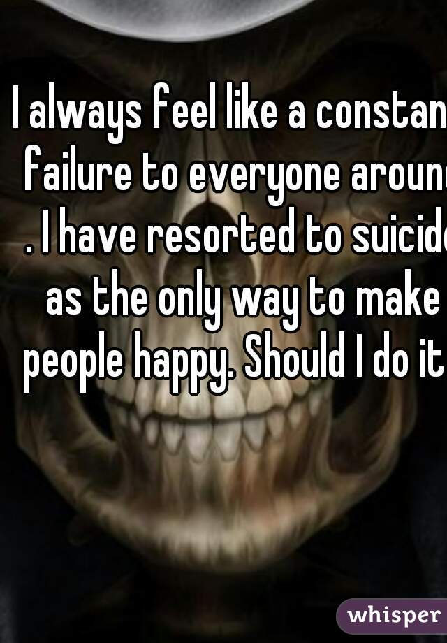 I always feel like a constant failure to everyone around . I have resorted to suicide as the only way to make people happy. Should I do it?