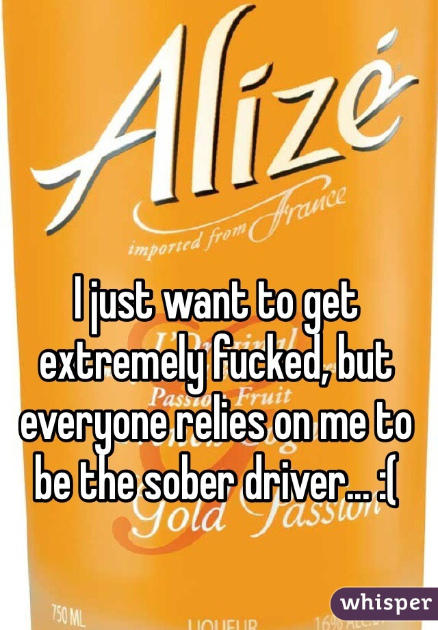 I just want to get extremely fucked, but everyone relies on me to be the sober driver... :(