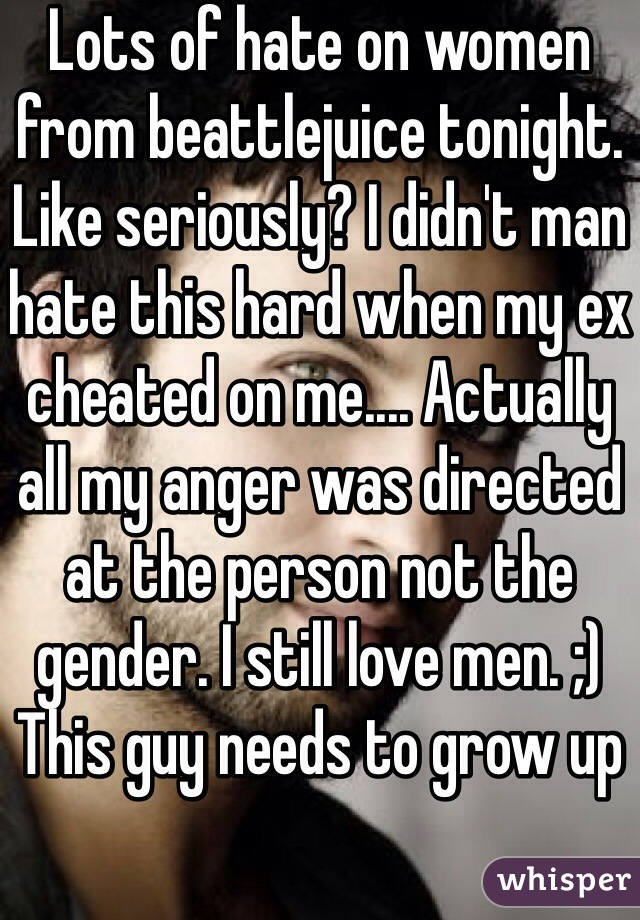 Lots of hate on women from beattlejuice tonight. Like seriously? I didn't man hate this hard when my ex cheated on me.... Actually all my anger was directed at the person not the gender. I still love men. ;) This guy needs to grow up