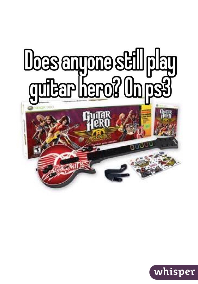 Does anyone still play guitar hero? On ps3