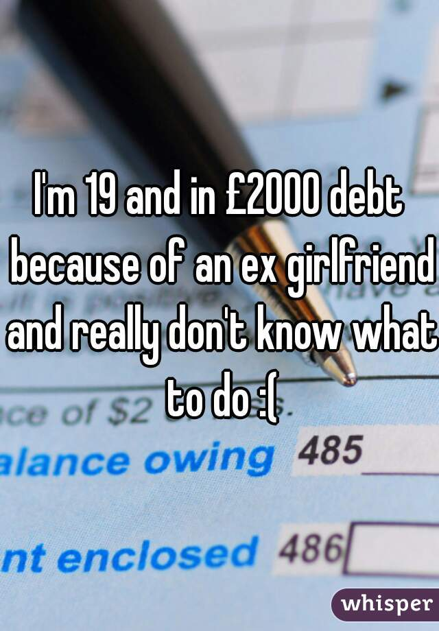 I'm 19 and in £2000 debt because of an ex girlfriend and really don't know what to do :(