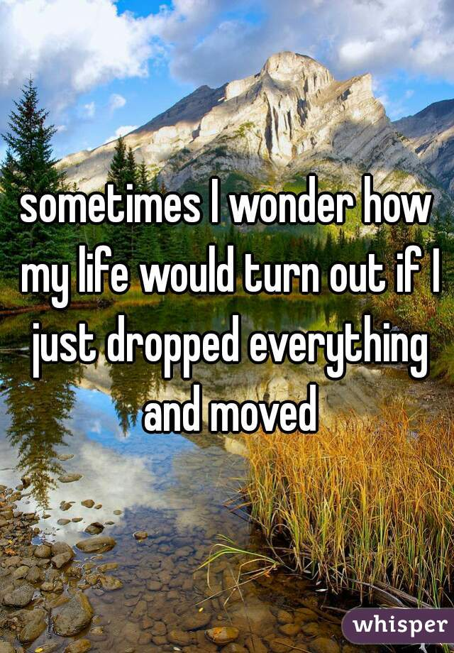 sometimes I wonder how my life would turn out if I just dropped everything and moved