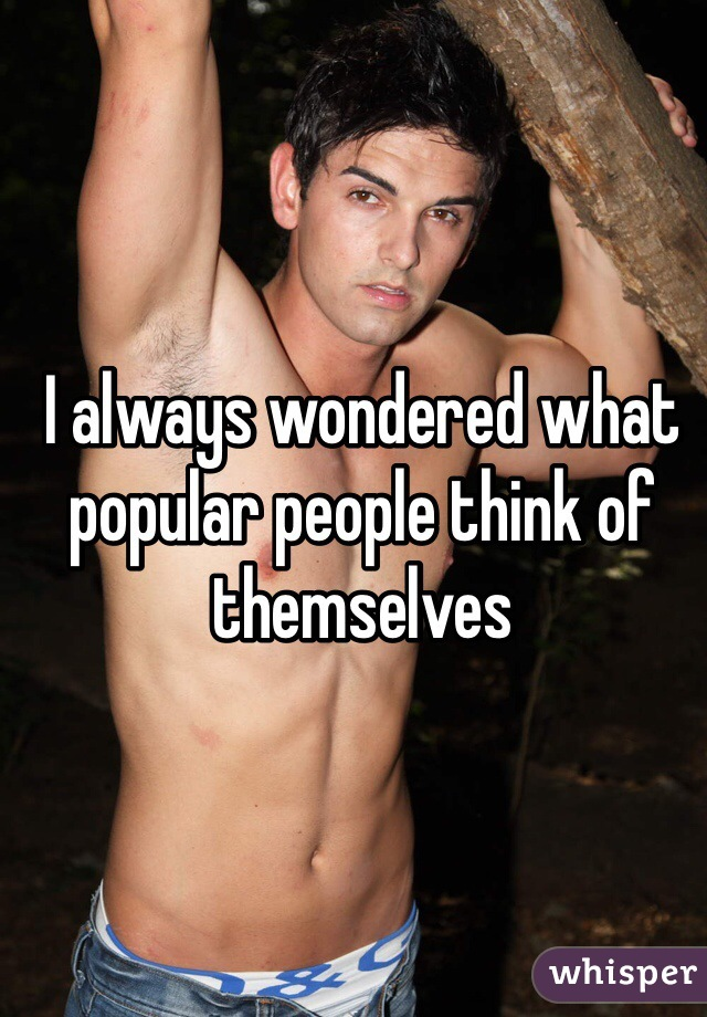 I always wondered what popular people think of themselves