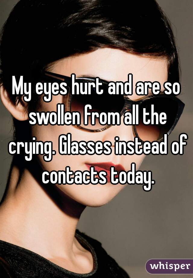 My eyes hurt and are so swollen from all the crying. Glasses instead of contacts today.