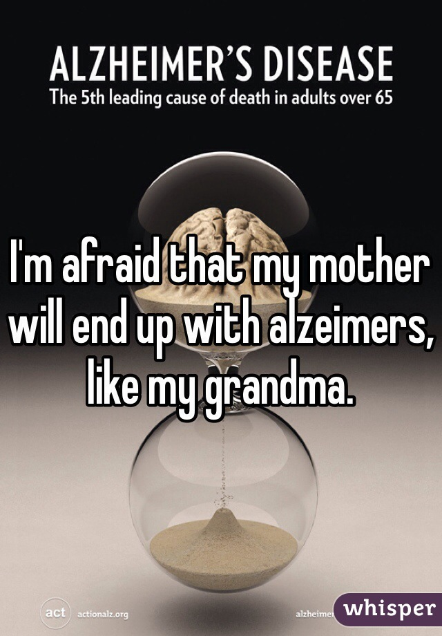 I'm afraid that my mother will end up with alzeimers, like my grandma.