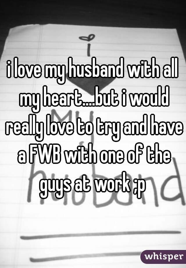 i love my husband with all my heart....but i would really love to try and have a FWB with one of the guys at work ;p