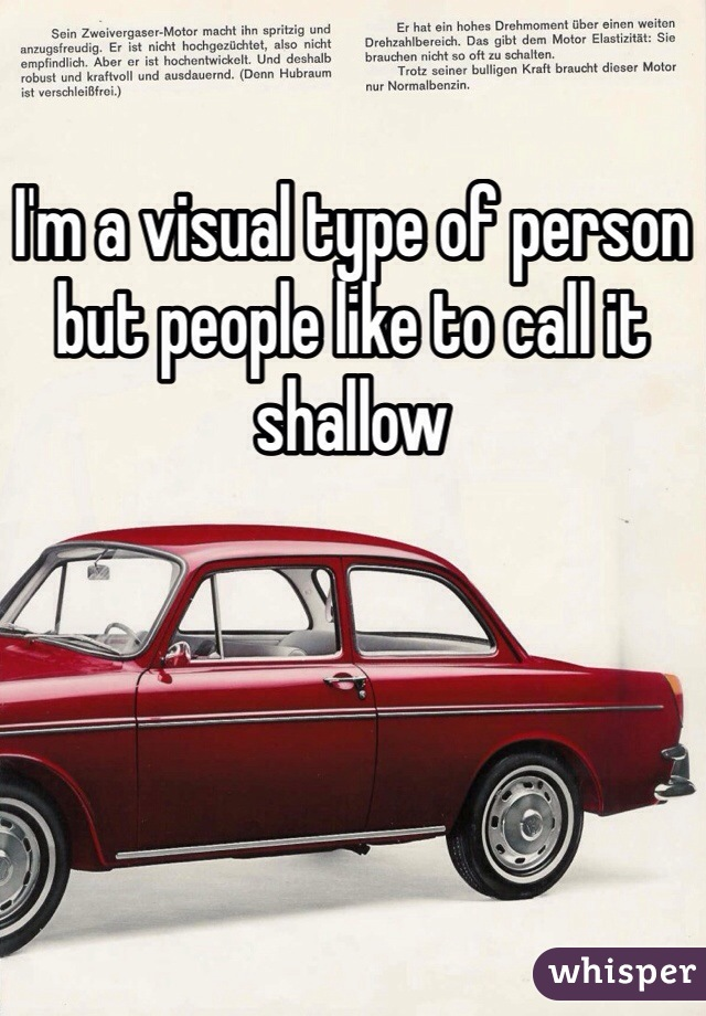 I'm a visual type of person but people like to call it shallow
