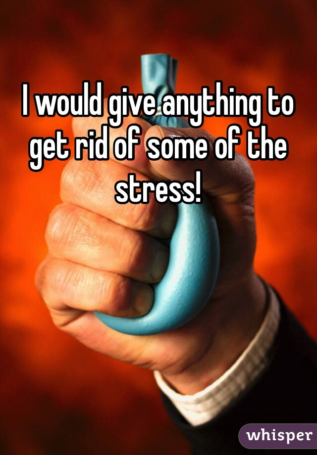 I would give anything to get rid of some of the stress!