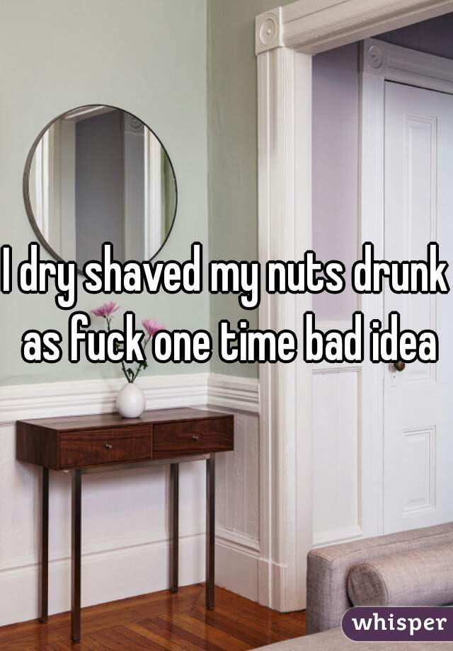 I dry shaved my nuts drunk as fuck one time bad idea