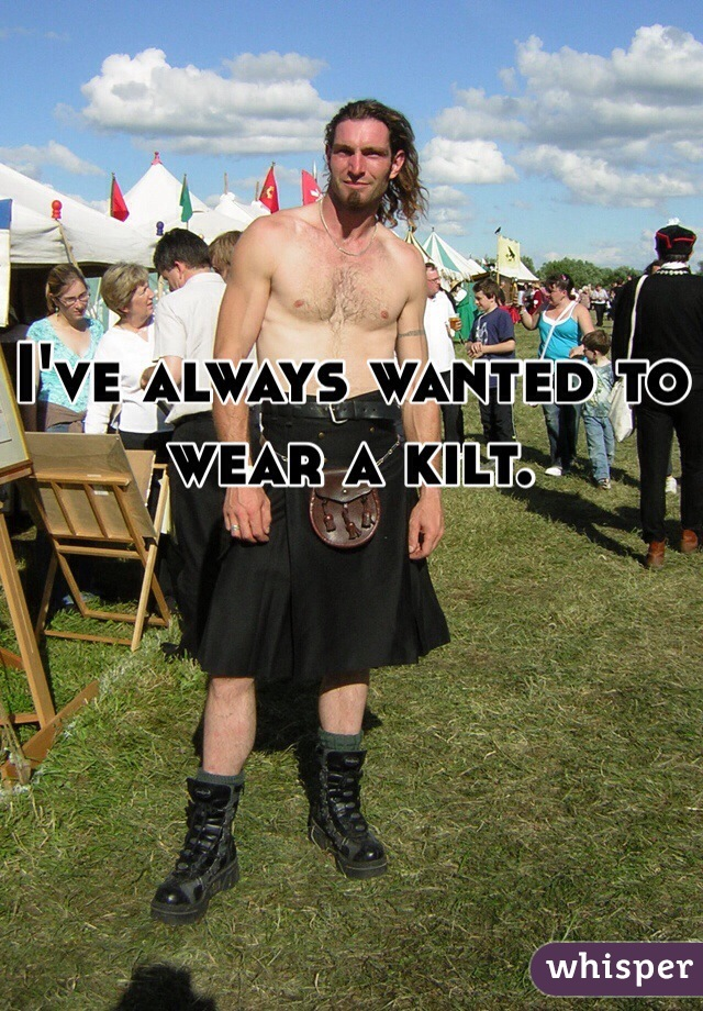 I've always wanted to wear a kilt.