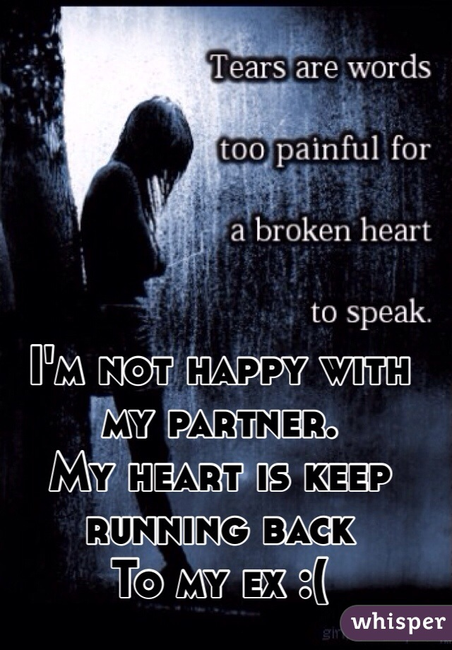 I'm not happy with my partner. My heart is keep running back  To my ex :(