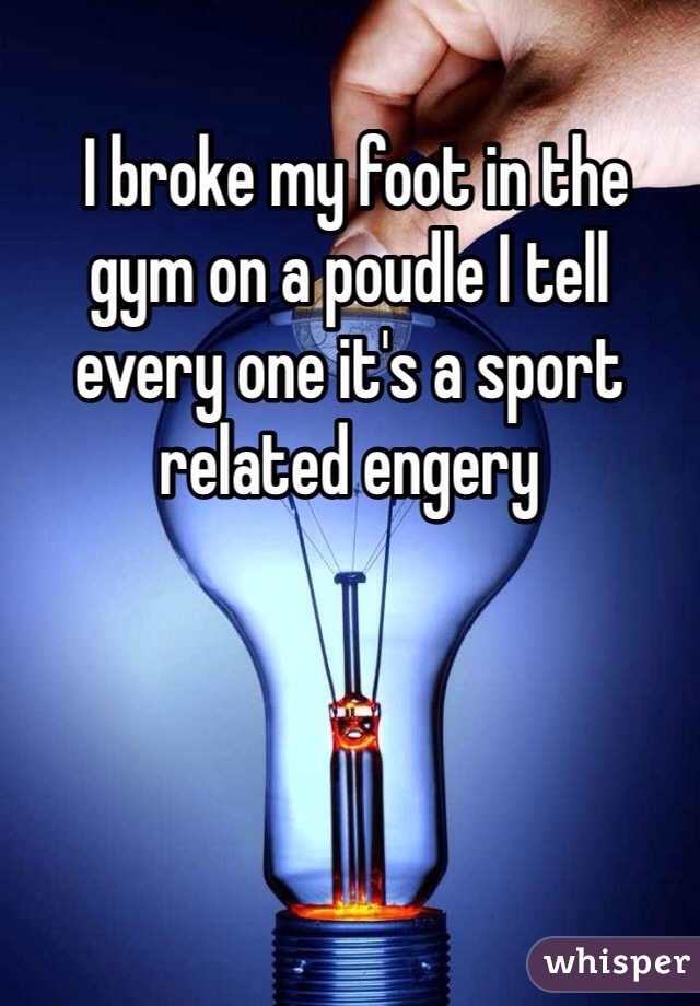 I broke my foot in the gym on a poudle I tell every one it's a sport related engery